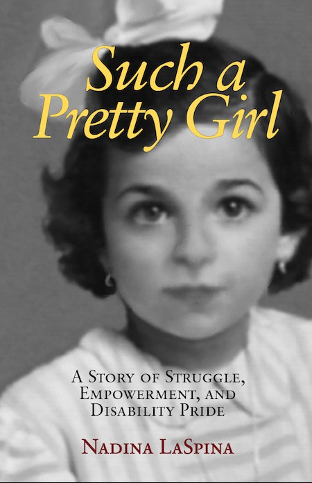 """Book Cover. Nadina LaSpina  as a little girl. Black and white photo shows her face, neck and shoulders.She has an oval face with large eyes. Her hair is ear-length and wavy. In her hair is a big white bow. She is wearing a white or light-colored dress or blouse with slightly darker stripes. She has small loop earrings. She is looking straight at the camera without smiling. At the top is the title """"Such a Pretty Girl' in yellow letters. Below her face is the subtitle in black letters, """"A Story of Struggle, Empowerment, and Disability Pride."""" Below the subtitle, is her name in red letters."""